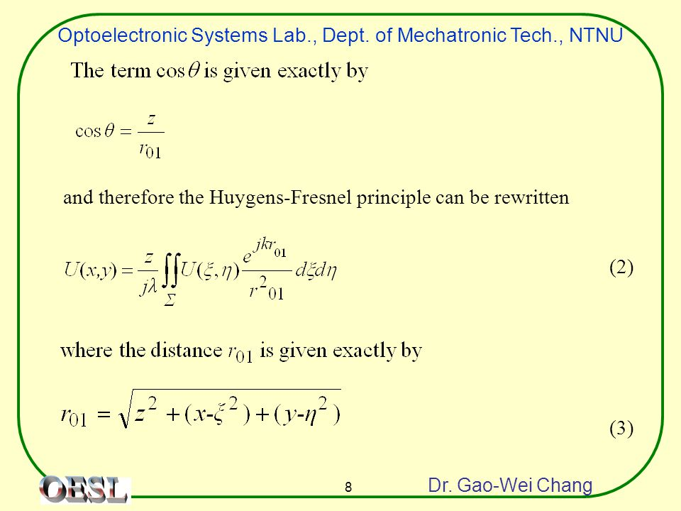 Optoelectronic Systems Lab., Dept. of Mechatronic Tech., NTNU Dr. Gao-Wei Chang 8 and therefore the Huygens-Fresnel principle can be rewritten (2) (3)