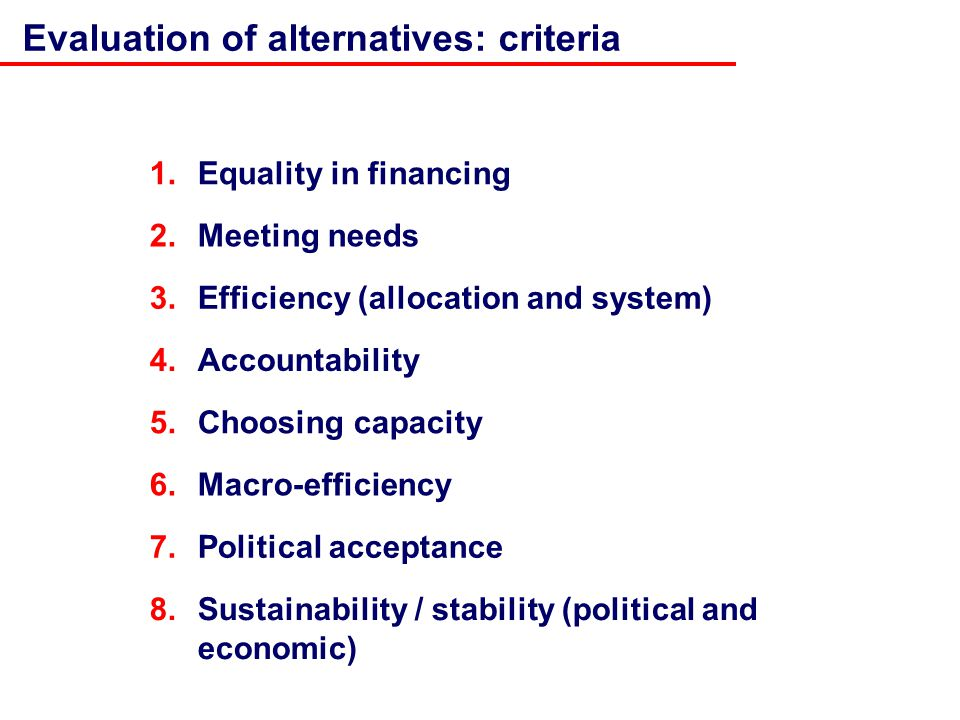 1.Equality in financing 5.Choosing capacity 3.Efficiency (allocation and system) 4.Accountability Evaluation of alternatives: criteria 2.Meeting needs