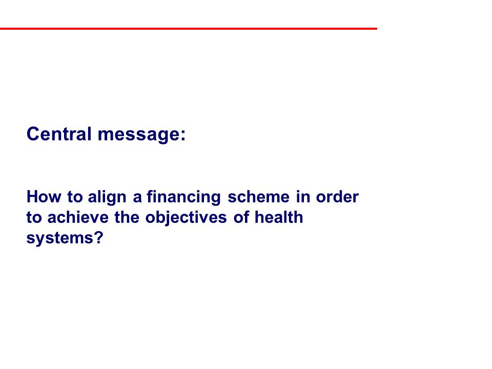 Central message: How to align a financing scheme in order to achieve the objectives of health systems