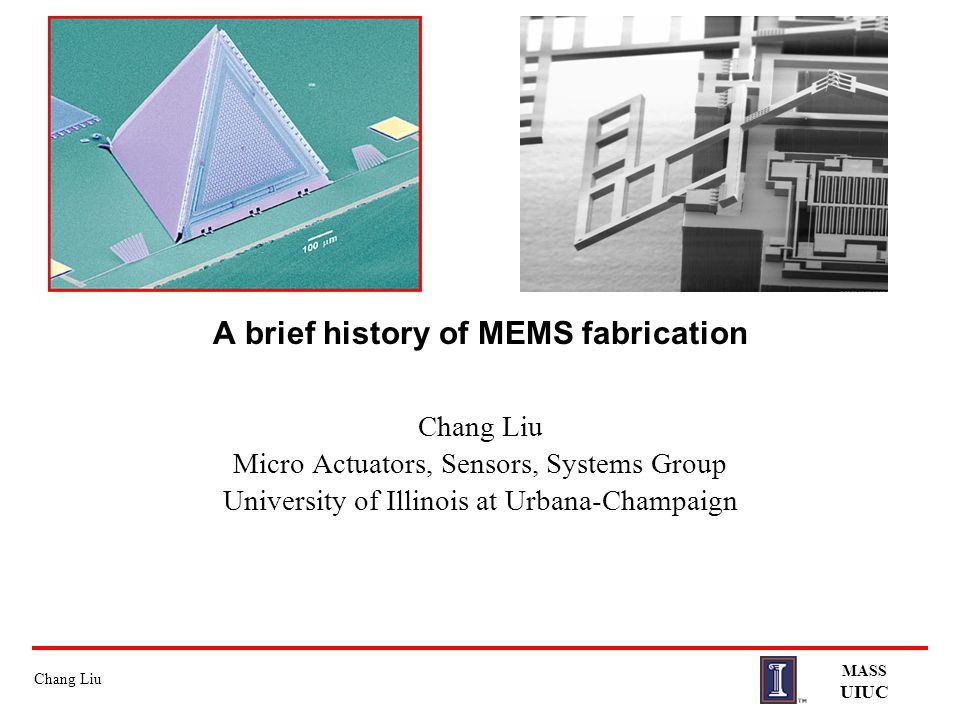 Chang Liu MASS UIUC A brief history of MEMS fabrication Chang Liu Micro Actuators, Sensors, Systems Group University of Illinois at Urbana-Champaign