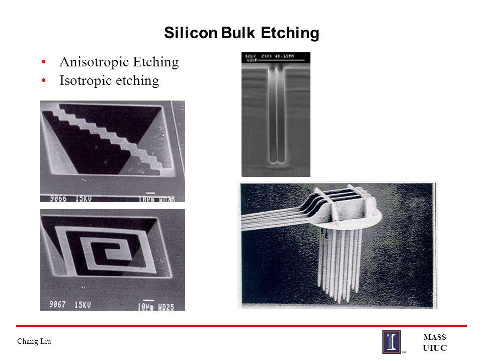 Chang Liu MASS UIUC Silicon Bulk Etching Anisotropic Etching Isotropic etching