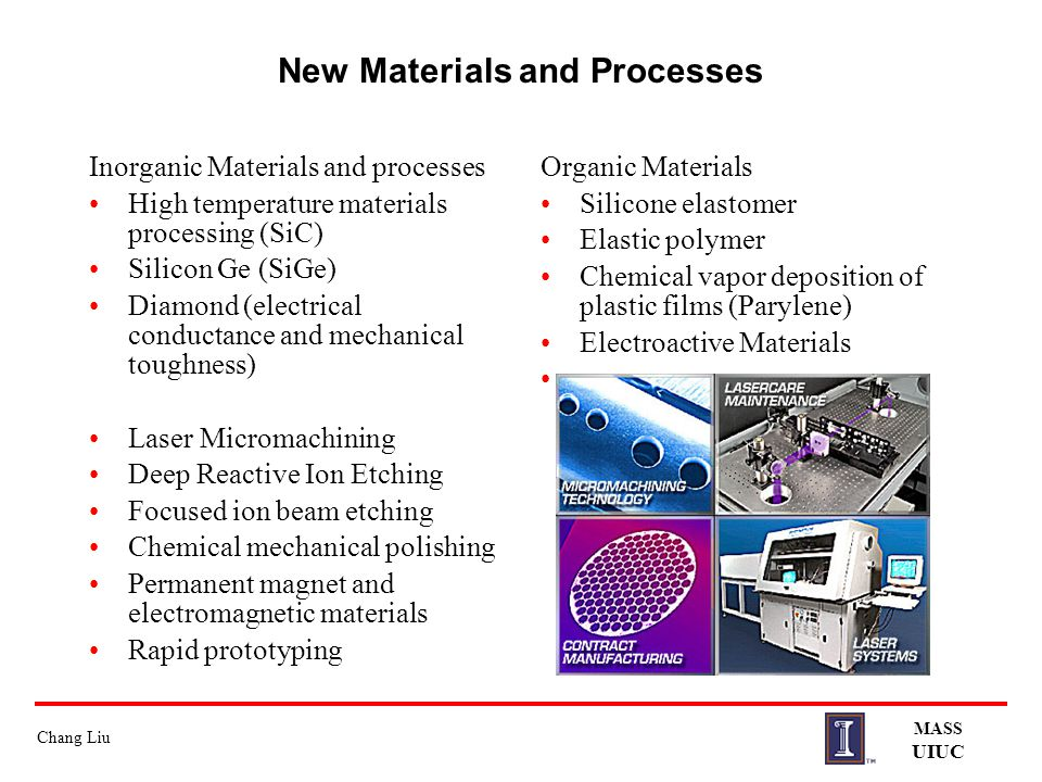 Chang Liu MASS UIUC New Materials and Processes Inorganic Materials and processes High temperature materials processing (SiC) Silicon Ge (SiGe) Diamon