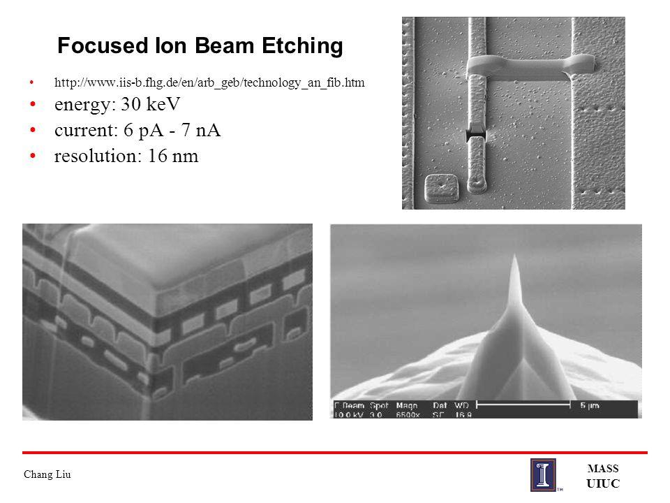 Chang Liu MASS UIUC Focused Ion Beam Etching http://www.iis-b.fhg.de/en/arb_geb/technology_an_fib.htm energy: 30 keV current: 6 pA - 7 nA resolution: