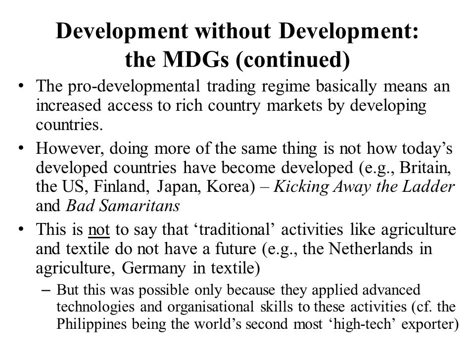 Development without Development: the MDGs (continued) The pro-developmental trading regime basically means an increased access to rich country markets by developing countries.