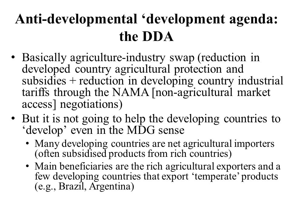 Anti-developmental 'development agenda: the DDA Basically agriculture-industry swap (reduction in developed country agricultural protection and subsidies + reduction in developing country industrial tariffs through the NAMA [non-agricultural market access] negotiations) But it is not going to help the developing countries to 'develop' even in the MDG sense Many developing countries are net agricultural importers (often subsidised products from rich countries) Main beneficiaries are the rich agricultural exporters and a few developing countries that export 'temperate' products (e.g., Brazil, Argentina)