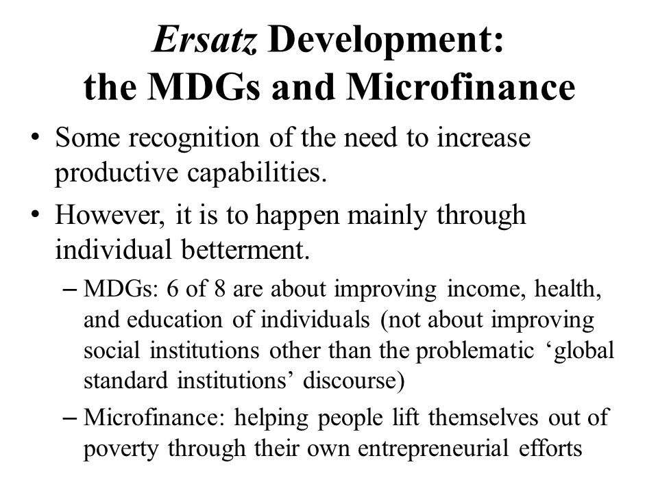 Ersatz Development: the MDGs and Microfinance Some recognition of the need to increase productive capabilities.