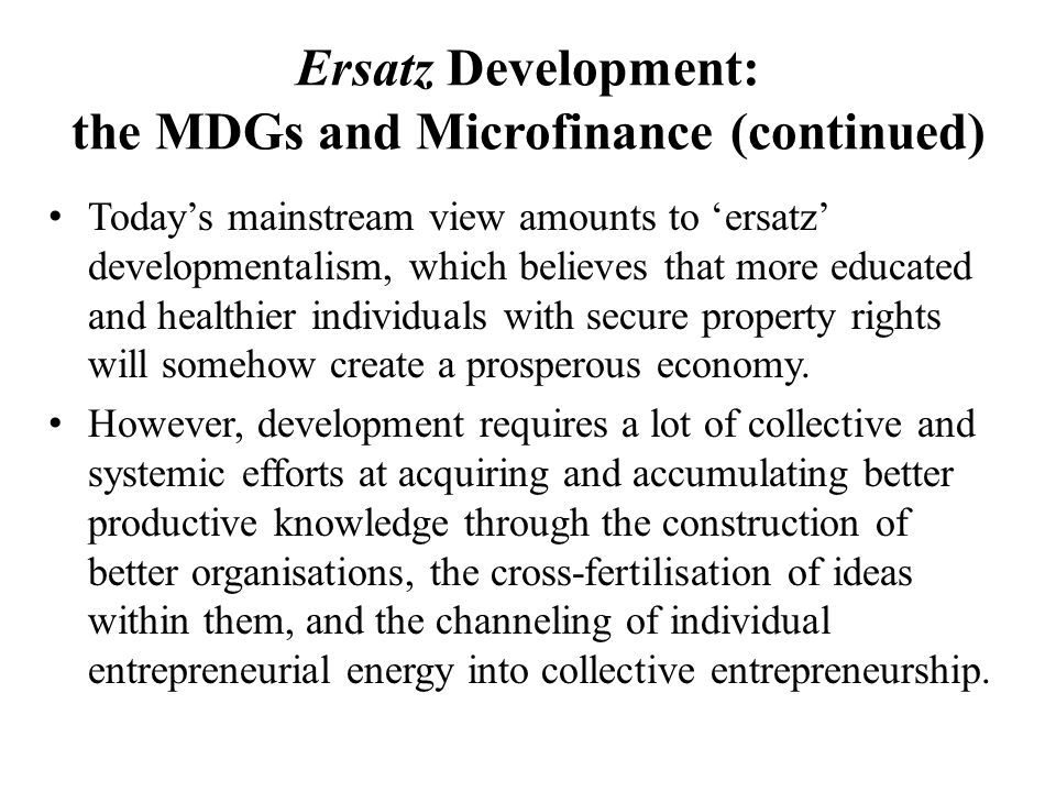 Ersatz Development: the MDGs and Microfinance (continued) Today's mainstream view amounts to 'ersatz' developmentalism, which believes that more educated and healthier individuals with secure property rights will somehow create a prosperous economy.