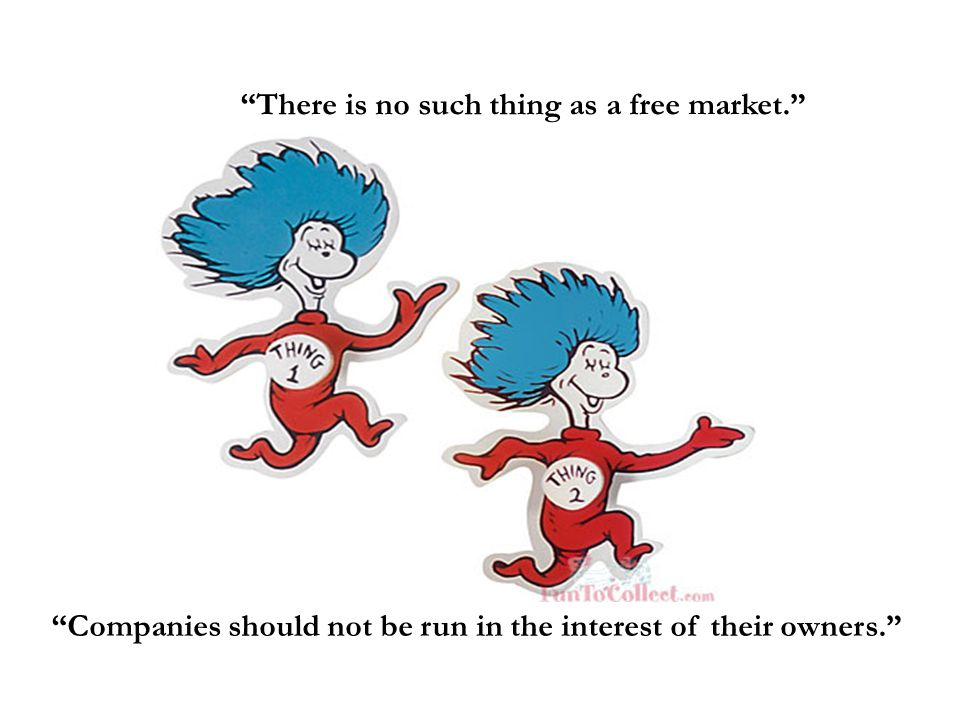 There is no such thing as a free market. Companies should not be run in the interest of their owners.