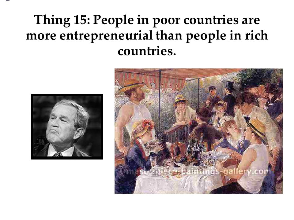 Thing 15: People in poor countries are more entrepreneurial than people in rich countries.