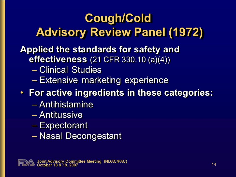 Joint Advisory Committee Meeting (NDAC/PAC) October 18 & 19, 2007 14 Cough/Cold Advisory Review Panel (1972) Applied the standards for safety and effectiveness (21 CFR 330.10 (a)(4)) –Clinical Studies –Extensive marketing experience For active ingredients in these categories: –Antihistamine –Antitussive –Expectorant –Nasal Decongestant Applied the standards for safety and effectiveness (21 CFR 330.10 (a)(4)) –Clinical Studies –Extensive marketing experience For active ingredients in these categories: –Antihistamine –Antitussive –Expectorant –Nasal Decongestant