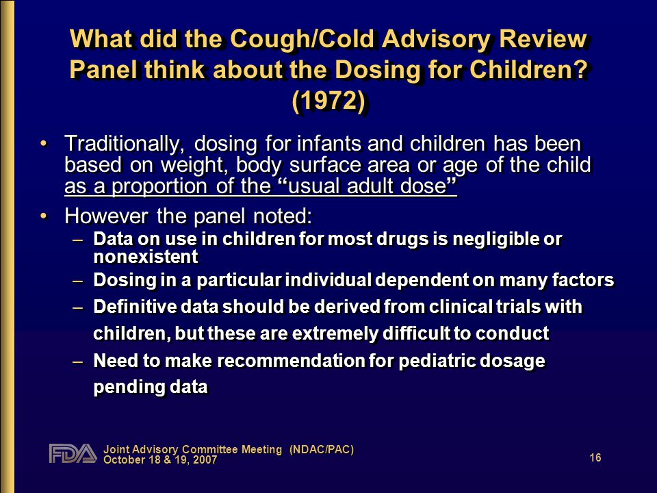Joint Advisory Committee Meeting (NDAC/PAC) October 18 & 19, 2007 16 What did the Cough/Cold Advisory Review Panel think about the Dosing for Children.