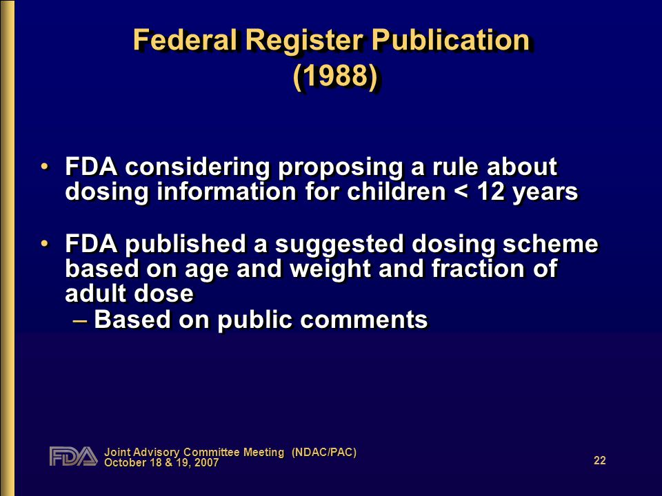Joint Advisory Committee Meeting (NDAC/PAC) October 18 & 19, 2007 22 Federal Register Publication (1988) FDA considering proposing a rule about dosing information for children < 12 years FDA published a suggested dosing scheme based on age and weight and fraction of adult dose –Based on public comments FDA considering proposing a rule about dosing information for children < 12 years FDA published a suggested dosing scheme based on age and weight and fraction of adult dose –Based on public comments