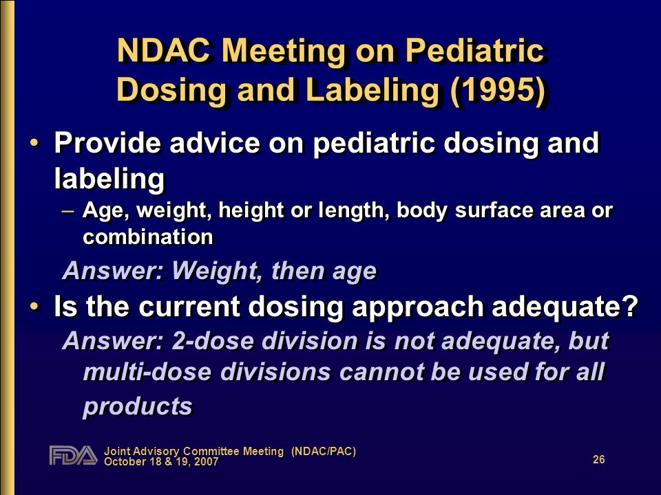Joint Advisory Committee Meeting (NDAC/PAC) October 18 & 19, 2007 26 NDAC Meeting on Pediatric Dosing and Labeling (1995) Provide advice on pediatric dosing and labeling –Age, weight, height or length, body surface area or combination Answer: Weight, then age Is the current dosing approach adequate.