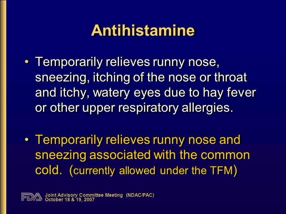 Joint Advisory Committee Meeting (NDAC/PAC) October 18 & 19, 2007 Antihistamine Temporarily relieves runny nose, sneezing, itching of the nose or throat and itchy, watery eyes due to hay fever or other upper respiratory allergies.