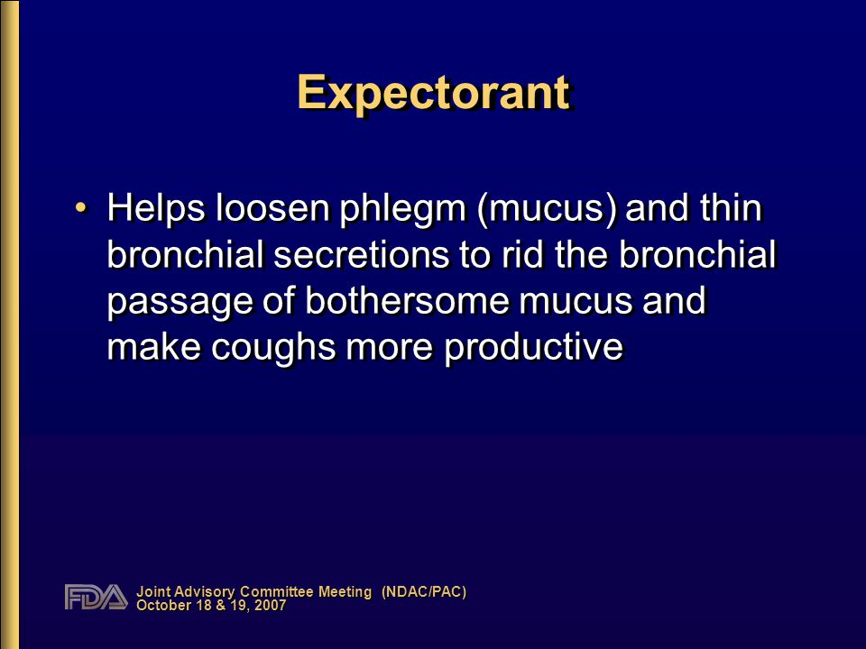 Joint Advisory Committee Meeting (NDAC/PAC) October 18 & 19, 2007 Expectorant Helps loosen phlegm (mucus) and thin bronchial secretions to rid the bronchial passage of bothersome mucus and make coughs more productive