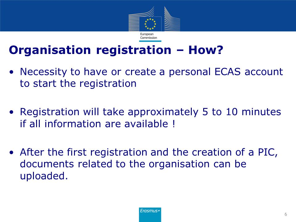 Organisation registration – How? Necessity to have or create a personal ECAS account to start the registration Registration will take approximately 5