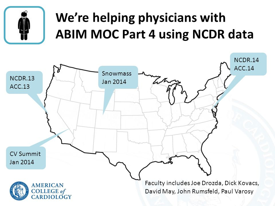We're helping physicians with ABIM MOC Part 4 using NCDR data NCDR.13 ACC.13 NCDR.14 ACC.14 Snowmass Jan 2014 CV Summit Jan 2014 Faculty includes Joe Drozda, Dick Kovacs, David May, John Rumsfeld, Paul Varosy