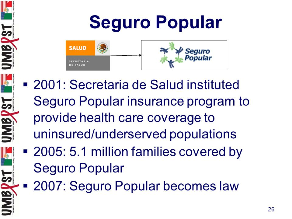 26 Seguro Popular  2001: Secretaria de Salud instituted Seguro Popular insurance program to provide health care coverage to uninsured/underserved populations  2005: 5.1 million families covered by Seguro Popular  2007: Seguro Popular becomes law