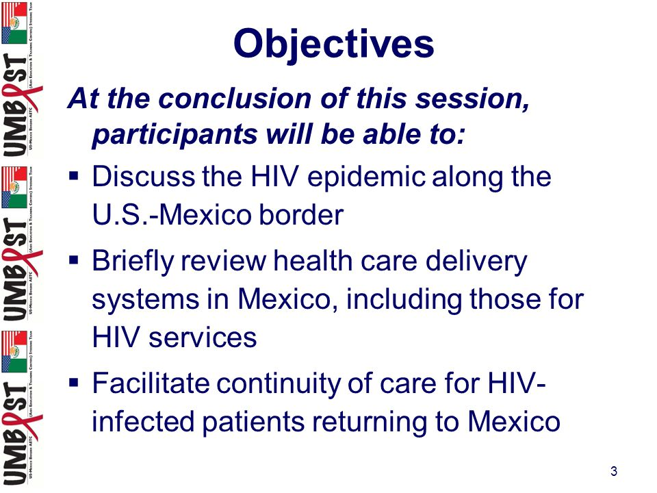 3 At the conclusion of this session, participants will be able to:  Discuss the HIV epidemic along the U.S.-Mexico border  Briefly review health care delivery systems in Mexico, including those for HIV services  Facilitate continuity of care for HIV- infected patients returning to Mexico Objectives