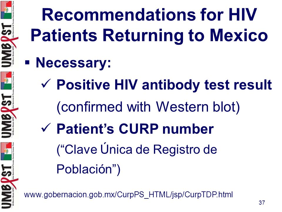 37 Recommendations for HIV Patients Returning to Mexico  Necessary: Positive HIV antibody test result (confirmed with Western blot) Patient's CURP number ( Clave Única de Registro de Población ) www.gobernacion.gob.mx/CurpPS_HTML/jsp/CurpTDP.html