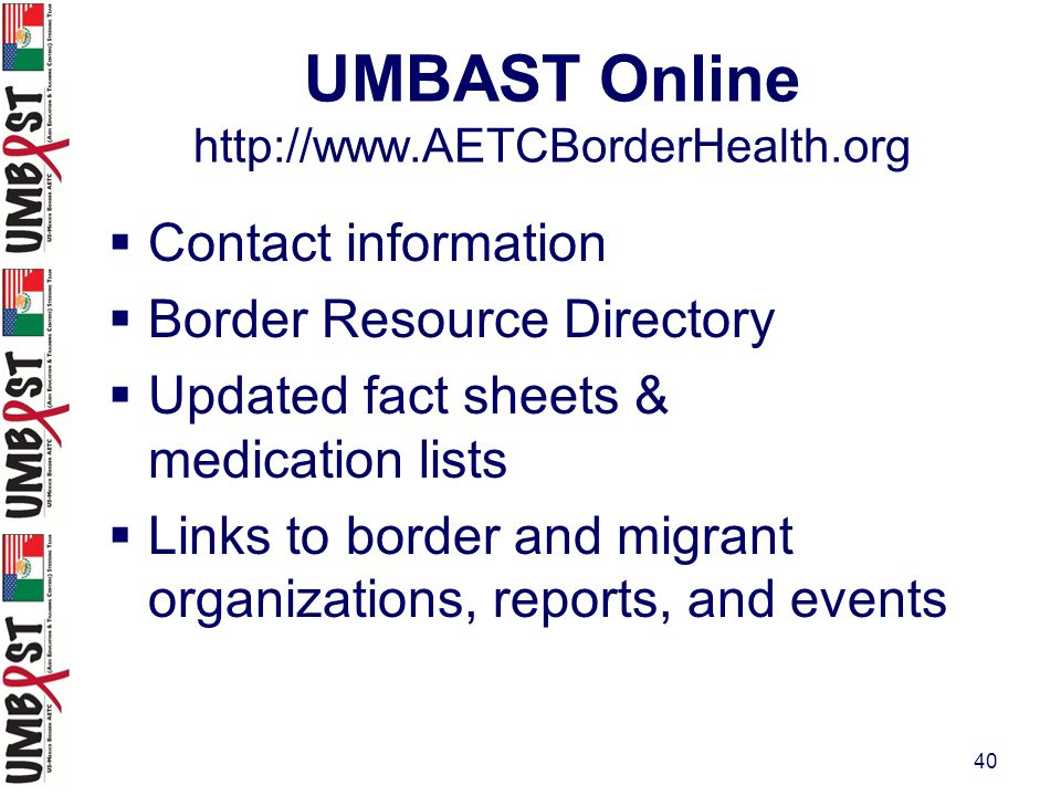 40 UMBAST Online http://www.AETCBorderHealth.org  Contact information  Border Resource Directory  Updated fact sheets & medication lists  Links to border and migrant organizations, reports, and events