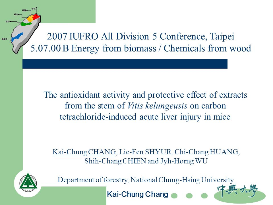 2007 IUFRO All Division 5 Conference, Taipei 5.07.00 B Energy from biomass / Chemicals from wood The antioxidant activity and protective effect of extracts from the stem of Vitis kelungeusis on carbon tetrachloride-induced acute liver injury in mice Department of forestry, National Chung-Hsing University Kai-Chung Chang Kai-Chung CHANG, Lie-Fen SHYUR, Chi-Chang HUANG, Shih-Chang CHIEN and Jyh-Horng WU