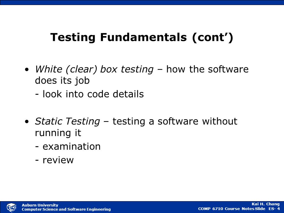 Kai H. Chang COMP 6710 Course NotesSlide ES- 4 Auburn University Computer Science and Software Engineering Testing Fundamentals (cont') White (clear)