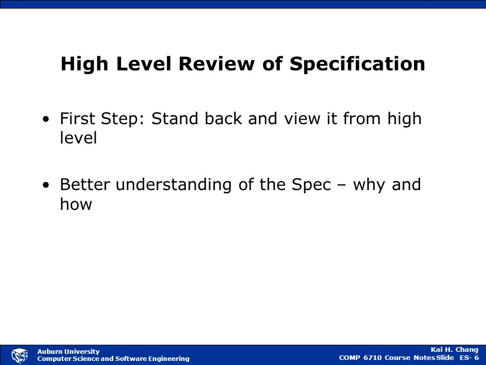 Kai H. Chang COMP 6710 Course NotesSlide ES- 6 Auburn University Computer Science and Software Engineering High Level Review of Specification First St