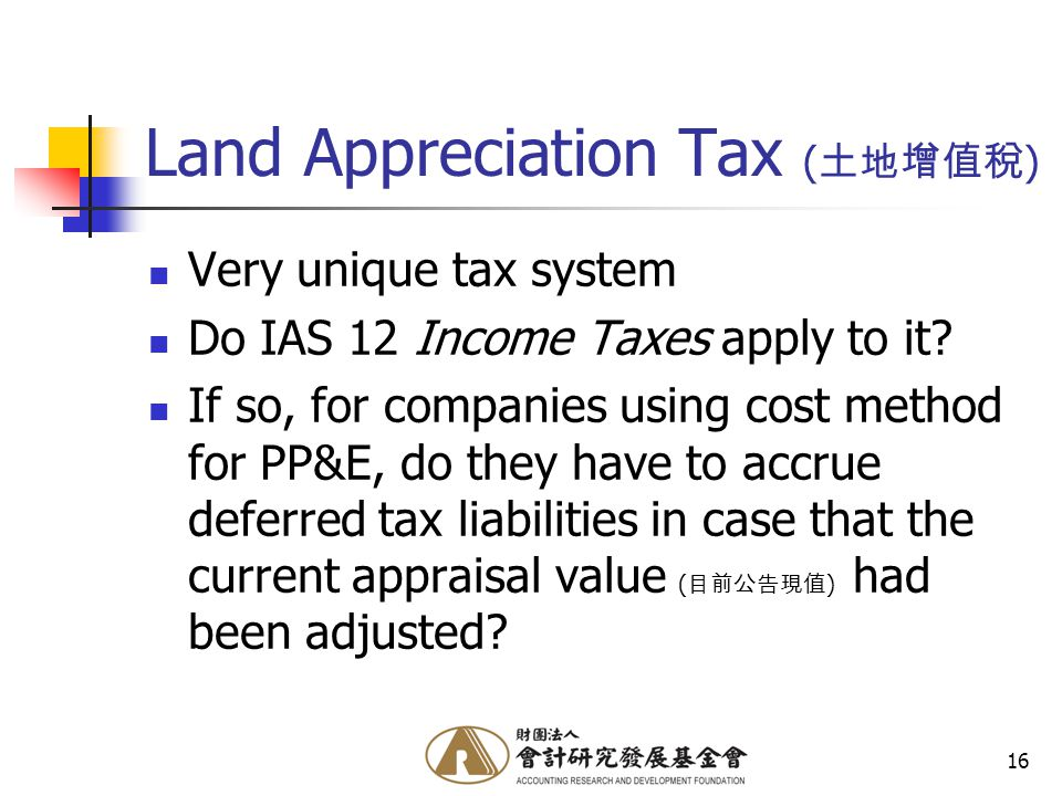 16 Land Appreciation Tax ( 土地增值稅 ) Very unique tax system Do IAS 12 Income Taxes apply to it.