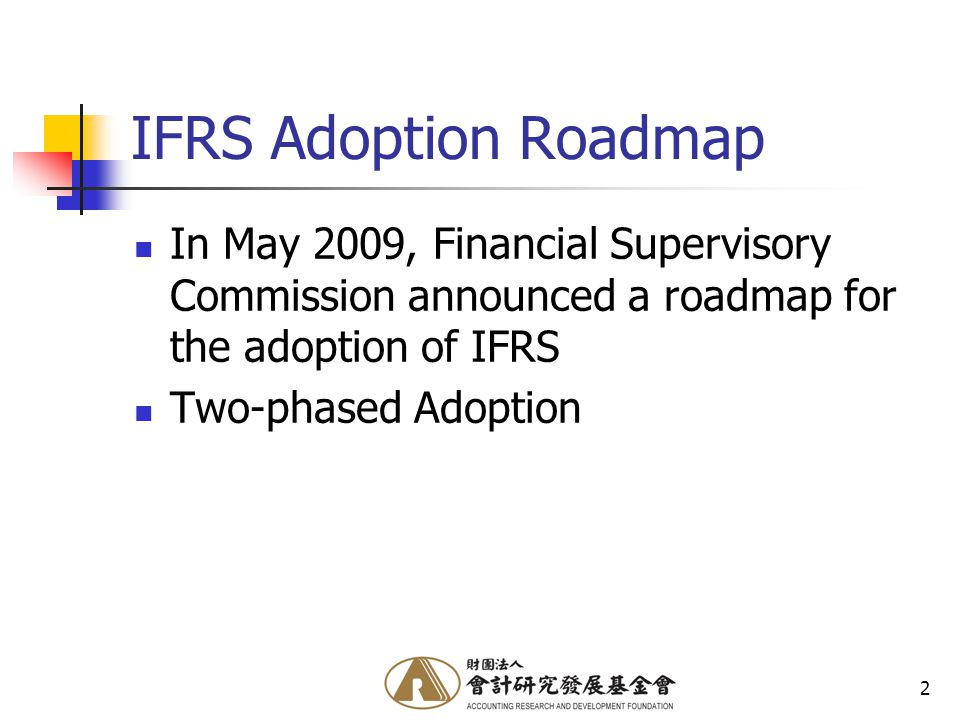 2 IFRS Adoption Roadmap In May 2009, Financial Supervisory Commission announced a roadmap for the adoption of IFRS Two-phased Adoption