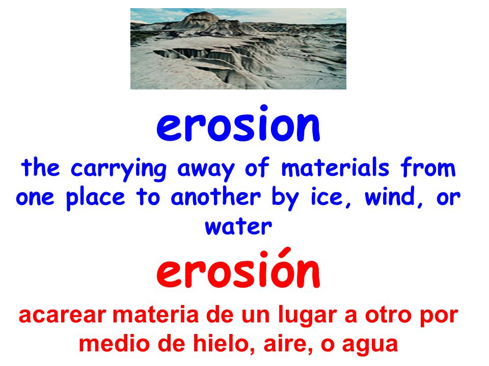 erosion the carrying away of materials from one place to another by ice, wind, or water erosión acarear materia de un lugar a otro por medio de hielo, aire, o agua