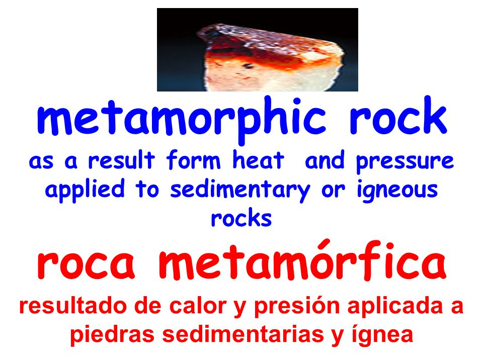 metamorphic rock as a result form heat and pressure applied to sedimentary or igneous rocks roca metamórfica resultado de calor y presión aplicada a piedras sedimentarias y ígnea