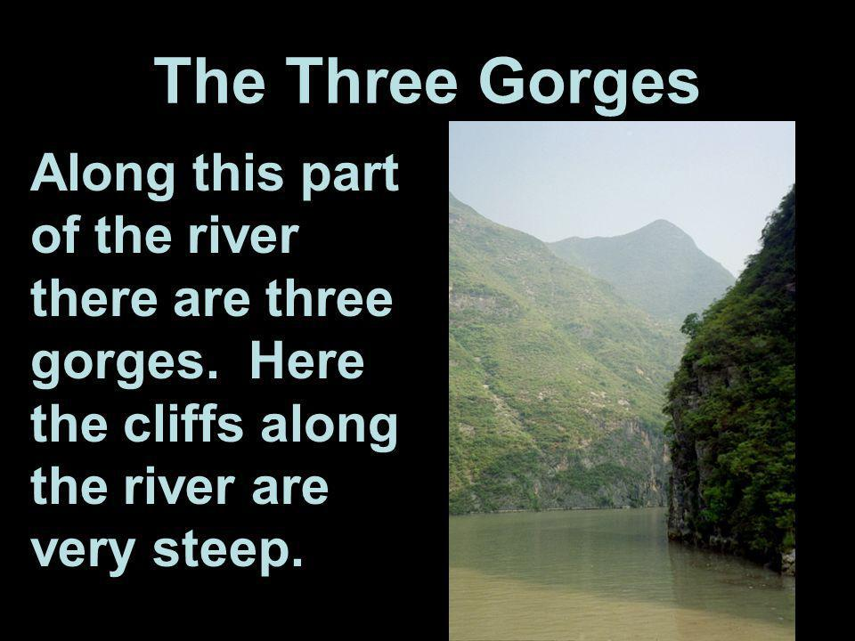 The Three Gorges Along this part of the river there are three gorges.