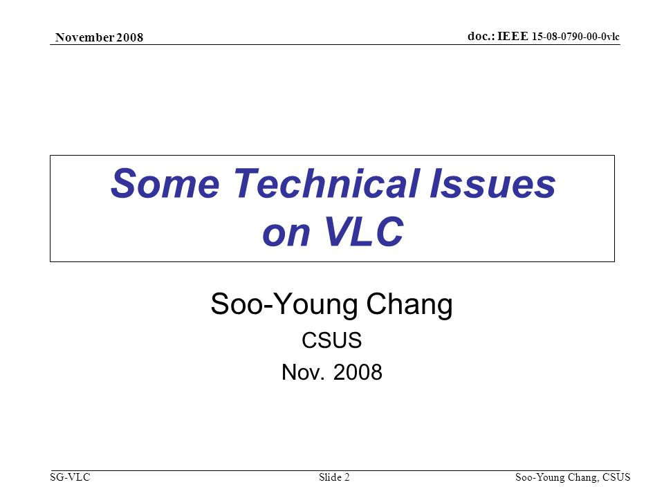 November 2008 Soo-Young Chang, CSUS Slide 23 doc.: IEEE 15-08-0790-00-0vlc SG-VLC DUPLEXING (1) Conventional duplex schemes for full duplex –TDD (Time Division Duplex) –FDD (Frequency Division Duplex) A couple of duplex schemes for VLC –Duplex 1: Using OFDM/OFDMA assumed A subset of frequency components for downlink Another subset of frequency components for uplink –Duplex 2: Direction Division Duplex (DDD) Using directional LEDs –Duplex 3: Code Division Duplex (CDD) Using orthogonal PN sequences