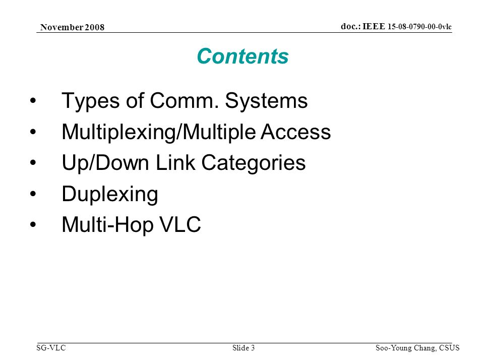 November 2008 Soo-Young Chang, CSUS Slide 3 doc.: IEEE 15-08-0790-00-0vlc SG-VLC Contents Types of Comm. Systems Multiplexing/Multiple Access Up/Down