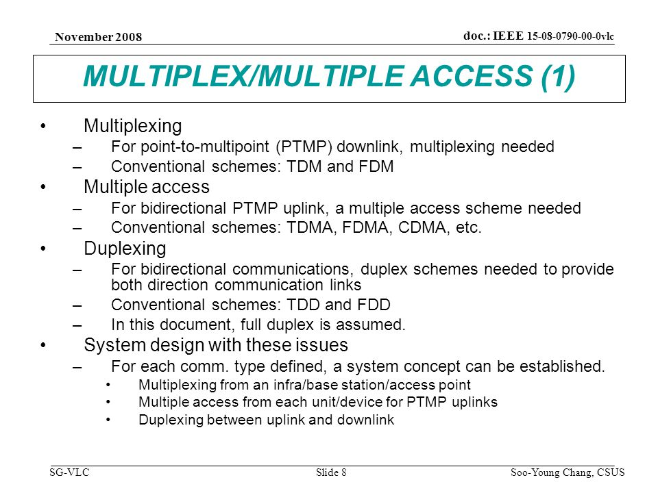 November 2008 Soo-Young Chang, CSUS Slide 9 doc.: IEEE 15-08-0790-00-0vlc SG-VLC MULTIPLEX/MULTIPLE ACCESS (2) Multiplexing –For point-to-multipoint (PTMP) communications, multiplexing needed –Using OFDM in this document Multiple access –For bidirectional uplink, multiple access schemes needed –Using OFDMA in this document Duplexing –For bidirectional communications, duplex schemes needed to provide both directional communication links –A few of possible schemes described in this document