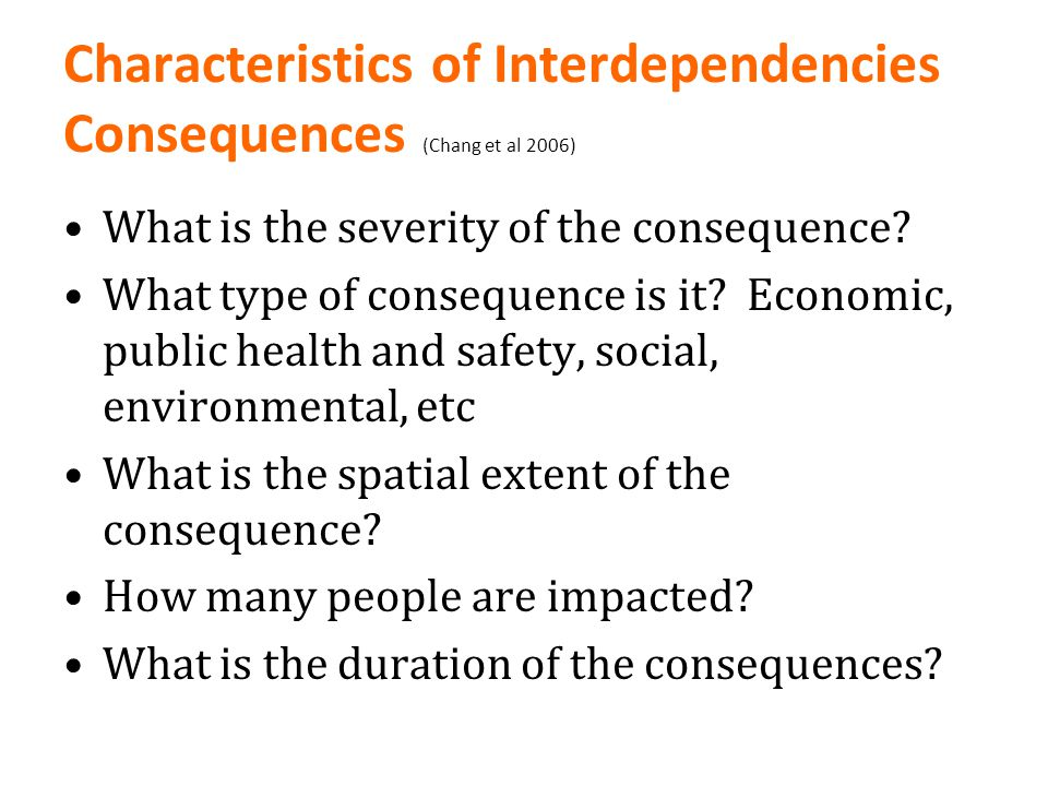 Characteristics of Interdependencies Consequences (Chang et al 2006) What is the severity of the consequence? What type of consequence is it? Economic