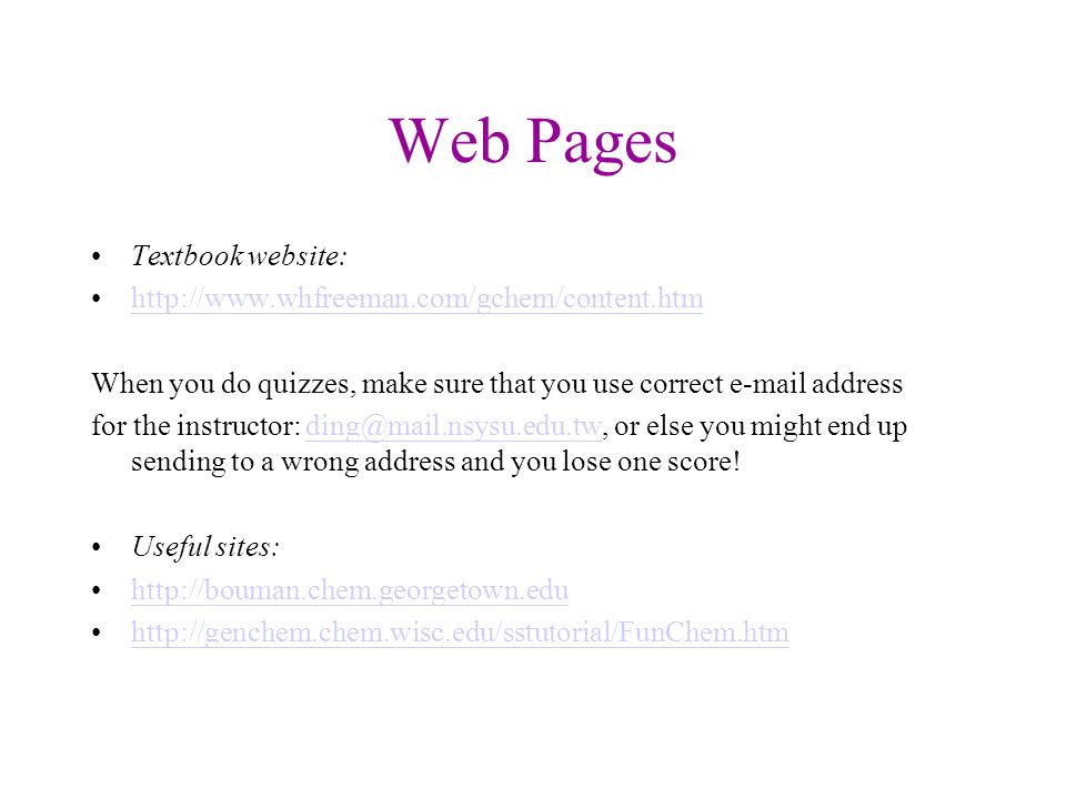 Web Pages Textbook website: http://www.whfreeman.com/gchem/content.htm When you do quizzes, make sure that you use correct e-mail address for the instructor: ding@mail.nsysu.edu.tw, or else you might end up sending to a wrong address and you lose one score!ding@mail.nsysu.edu.tw Useful sites: http://bouman.chem.georgetown.edu http://genchem.chem.wisc.edu/sstutorial/FunChem.htm
