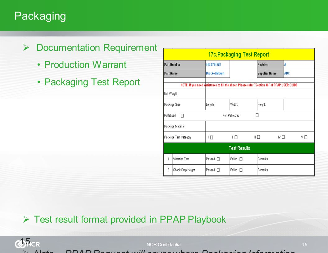 NCR Confidential15 Packaging  Documentation Requirement Production Warrant Packaging Test Report  Test result format provided in PPAP Playbook  Note – PPAP Request will cover where Packaging Information required for approval 15