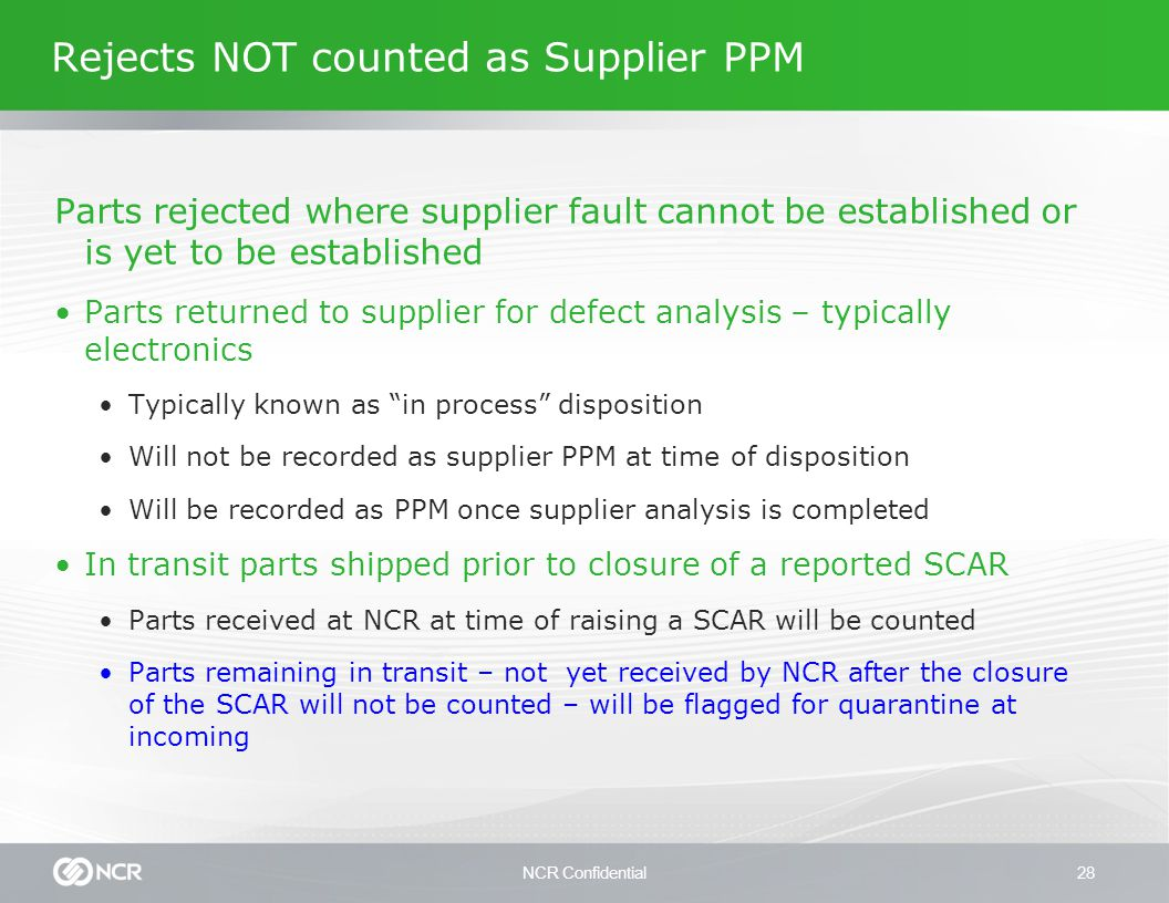NCR Confidential28 Rejects NOT counted as Supplier PPM Parts rejected where supplier fault cannot be established or is yet to be established Parts returned to supplier for defect analysis – typically electronics Typically known as in process disposition Will not be recorded as supplier PPM at time of disposition Will be recorded as PPM once supplier analysis is completed In transit parts shipped prior to closure of a reported SCAR Parts received at NCR at time of raising a SCAR will be counted Parts remaining in transit – not yet received by NCR after the closure of the SCAR will not be counted – will be flagged for quarantine at incoming