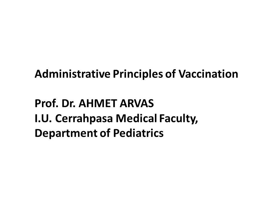 Administrative Principles of Vaccination Prof. Dr. AHMET ARVAS I.U. Cerrahpasa Medical Faculty, Department of Pediatrics