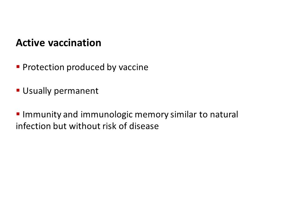 Active vaccination  Protection produced by vaccine  Usually permanent  Immunity and immunologic memory similar to natural infection but without ris