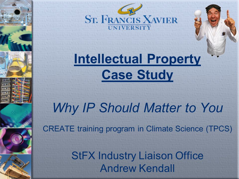Intellectual Property Case Study Why IP Should Matter to You CREATE training program in Climate Science (TPCS) StFX Industry Liaison Office Andrew Ken