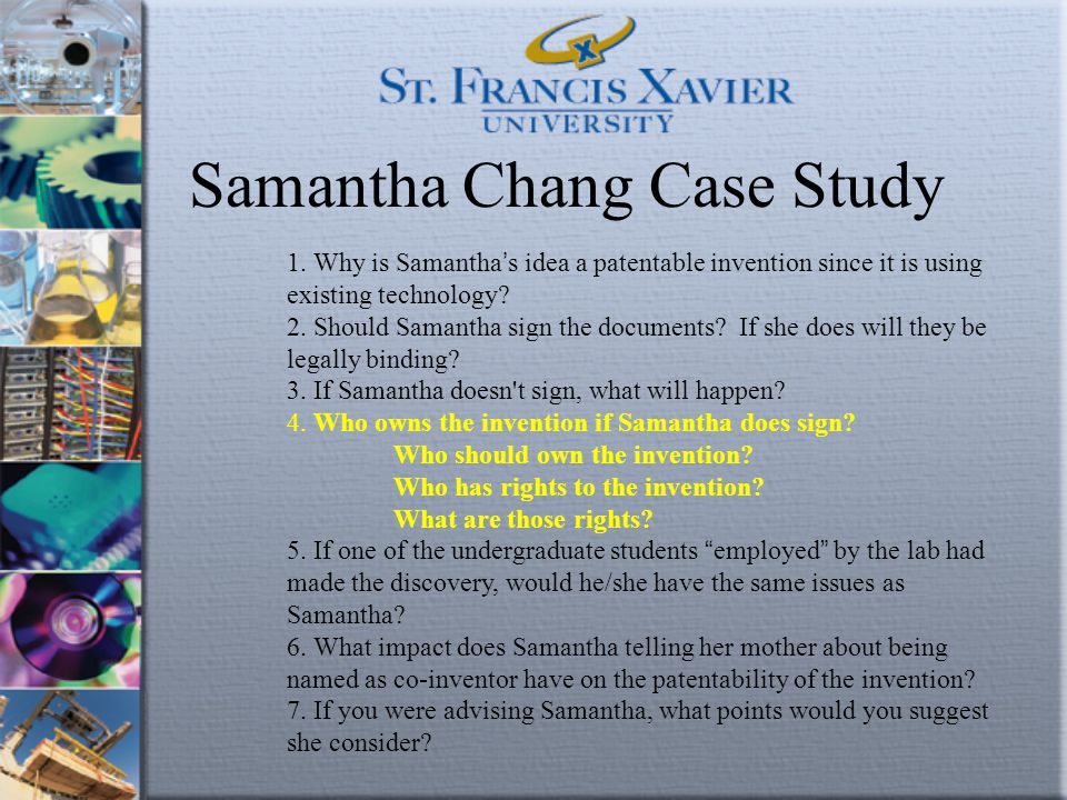 Samantha Chang Case Study 1. Why is Samantha ' s idea a patentable invention since it is using existing technology? 2. Should Samantha sign the docume