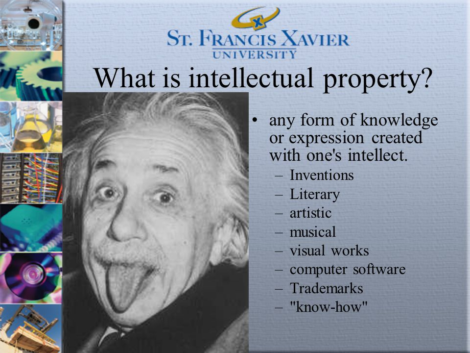 What is intellectual property? any form of knowledge or expression created with one's intellect. –Inventions –Literary –artistic –musical –visual work