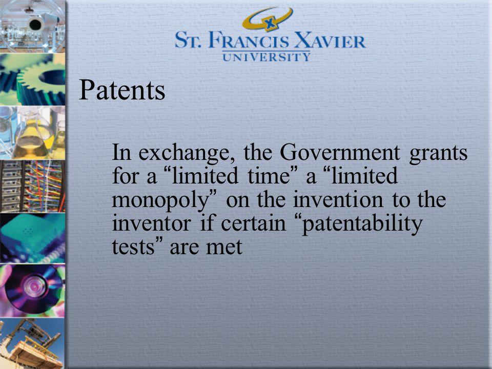 """Patents In exchange, the Government grants for a """" limited time """" a """" limited monopoly """" on the invention to the inventor if certain """" patentability t"""
