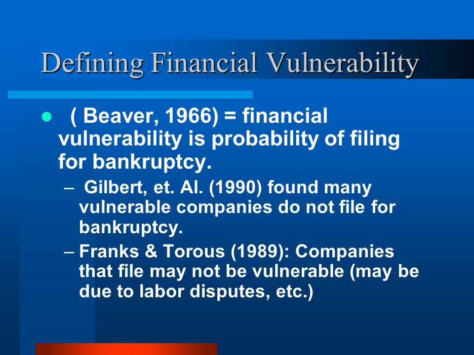 Defining Financial Vulnerability ( Beaver, 1966) = financial vulnerability is probability of filing for bankruptcy.