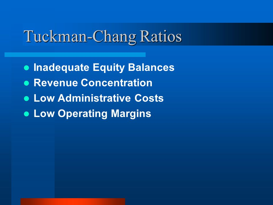 Tuckman-Chang Ratios Inadequate Equity Balances Revenue Concentration Low Administrative Costs Low Operating Margins