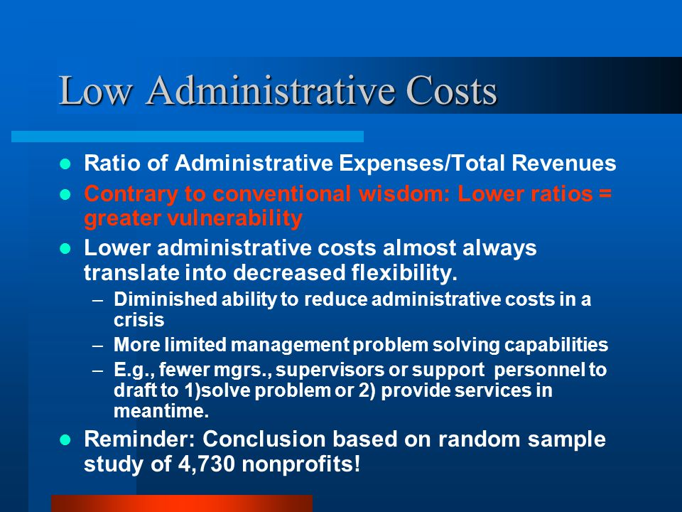 Low Administrative Costs Ratio of Administrative Expenses/Total Revenues Contrary to conventional wisdom: Lower ratios = greater vulnerability Lower administrative costs almost always translate into decreased flexibility.