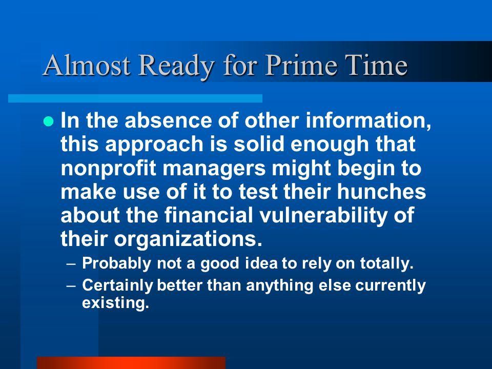 Almost Ready for Prime Time In the absence of other information, this approach is solid enough that nonprofit managers might begin to make use of it to test their hunches about the financial vulnerability of their organizations.